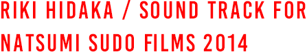 RIKI HIDAKA / SOUND TRACK FOR NATSUMI SUDO FILMS 2014